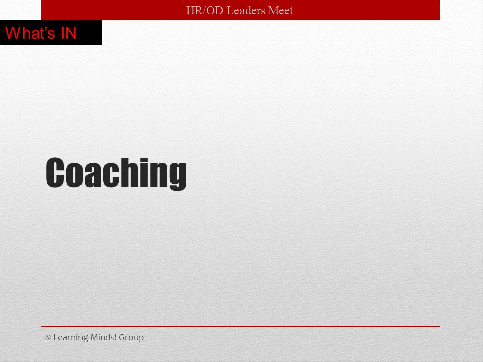 HR/OD Leaders Meet Coaching © Learning Minds! Group What's IN