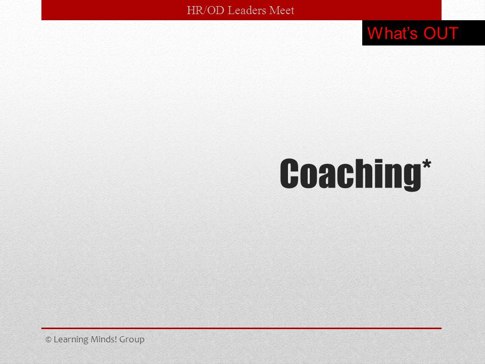 HR/OD Leaders Meet Coaching* © Learning Minds! Group What's OUT