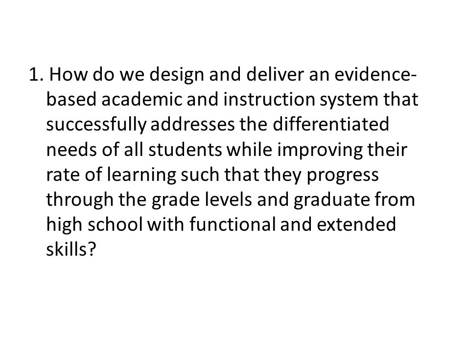 1. How do we design and deliver an evidence- based academic and instruction system that successfully addresses the differentiated needs of all student