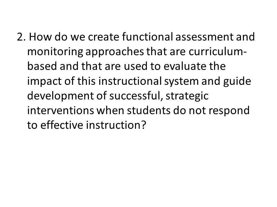 2. How do we create functional assessment and monitoring approaches that are curriculum- based and that are used to evaluate the impact of this instru