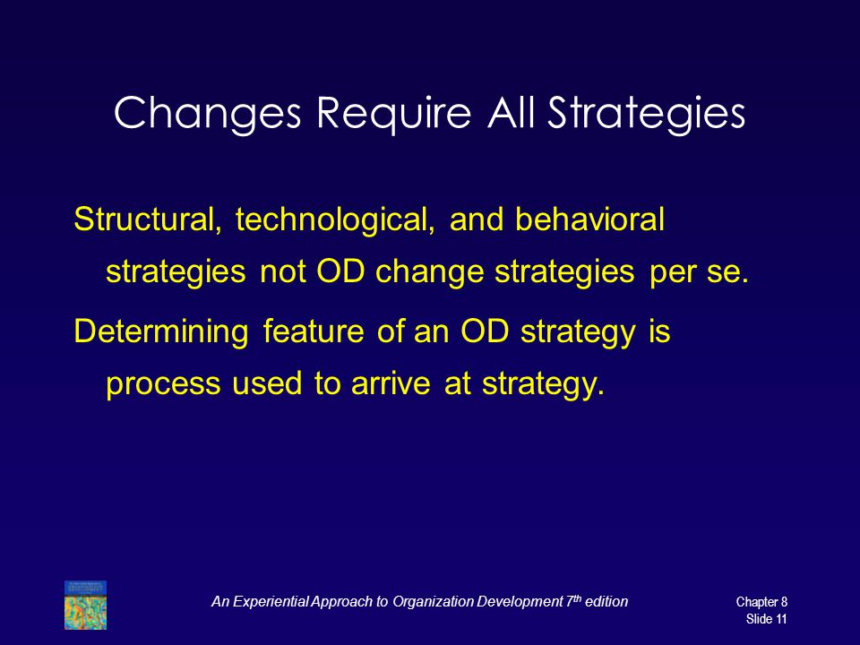An Experiential Approach to Organization Development 7 th edition Chapter 8 Slide 11 Changes Require All Strategies Structural, technological, and beh