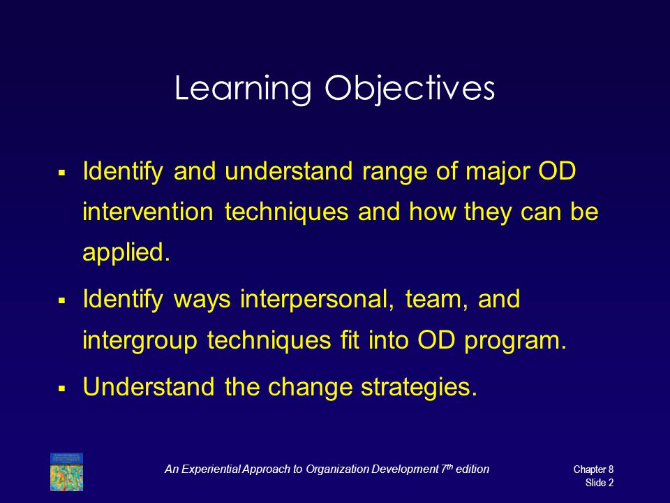 An Experiential Approach to Organization Development 7 th edition Chapter 8 Slide 2 Learning Objectives  Identify and understand range of major OD intervention techniques and how they can be applied.