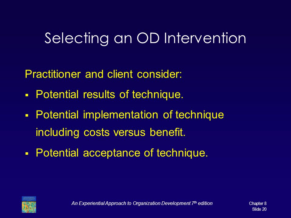 An Experiential Approach to Organization Development 7 th edition Chapter 8 Slide 20 Selecting an OD Intervention Practitioner and client consider: 