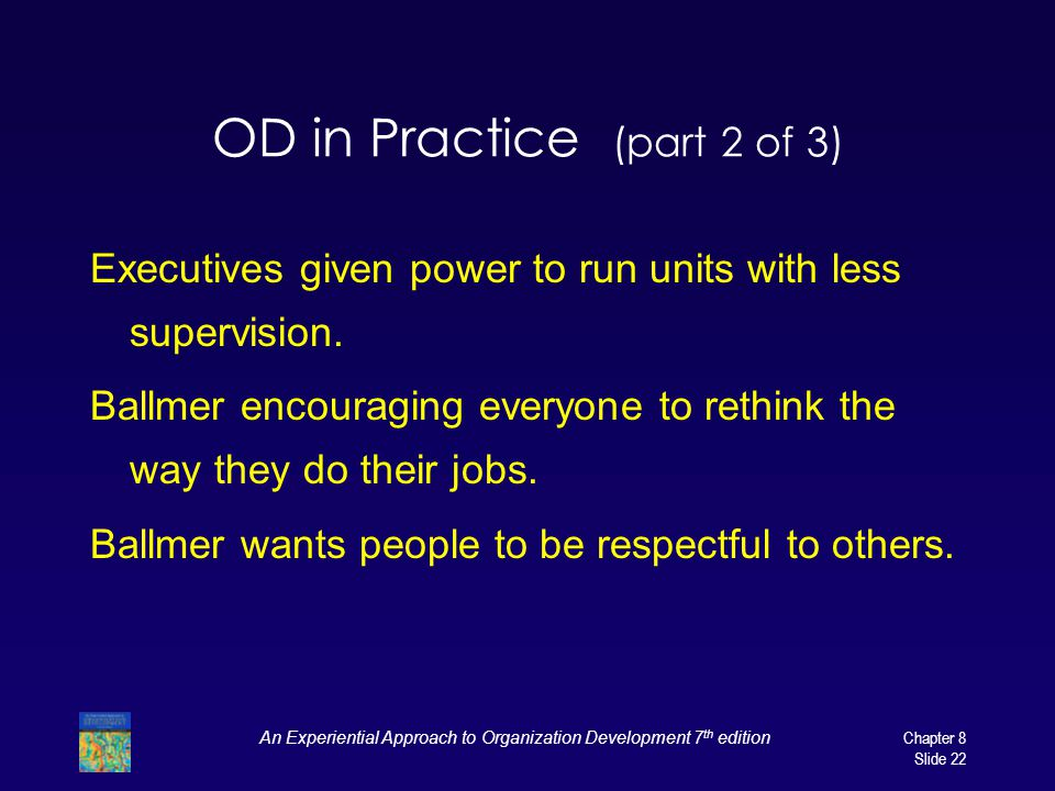 An Experiential Approach to Organization Development 7 th edition Chapter 8 Slide 22 OD in Practice (part 2 of 3) Executives given power to run units with less supervision.