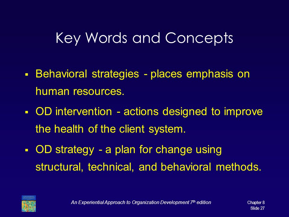 An Experiential Approach to Organization Development 7 th edition Chapter 8 Slide 27 Key Words and Concepts  Behavioral strategies - places emphasis