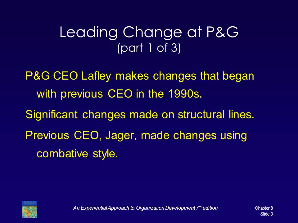 An Experiential Approach to Organization Development 7 th edition Chapter 8 Slide 3 Leading Change at P&G (part 1 of 3) P&G CEO Lafley makes changes t