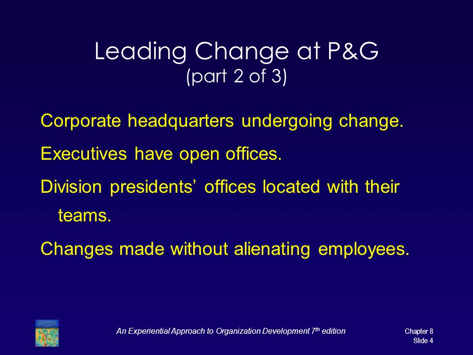 An Experiential Approach to Organization Development 7 th edition Chapter 8 Slide 4 Leading Change at P&G (part 2 of 3) Corporate headquarters undergoing change.