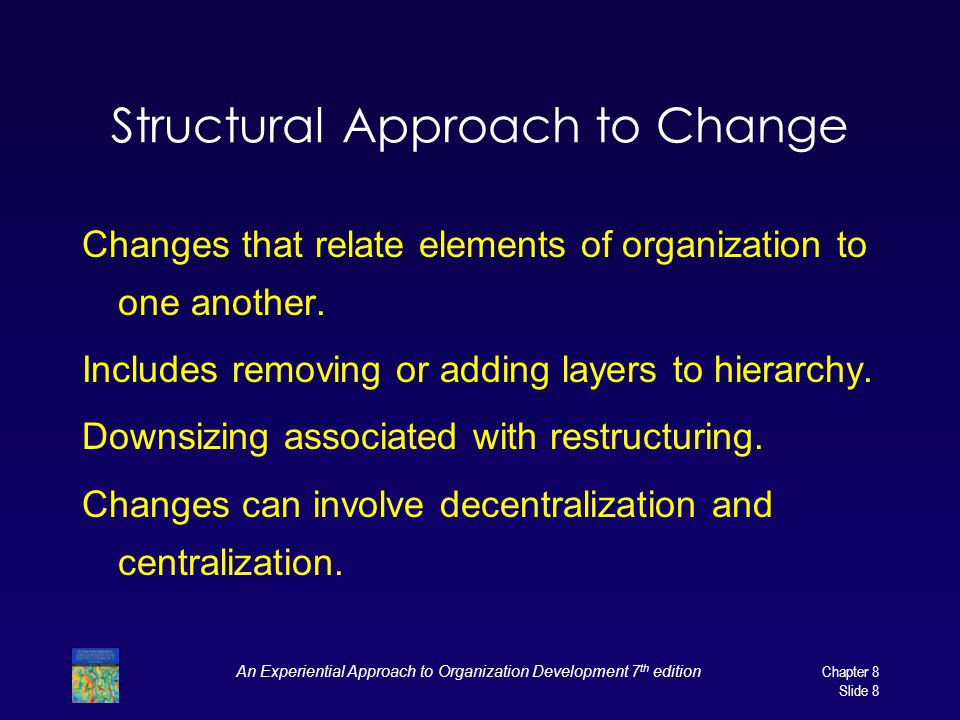 An Experiential Approach to Organization Development 7 th edition Chapter 8 Slide 8 Structural Approach to Change Changes that relate elements of organization to one another.