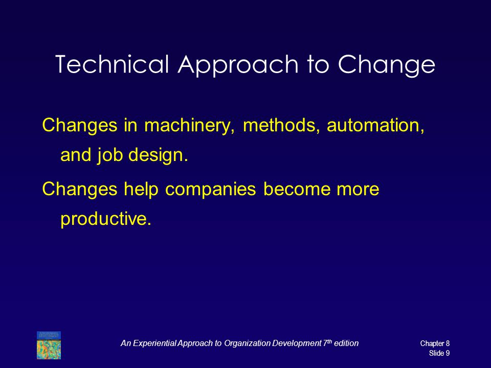 An Experiential Approach to Organization Development 7 th edition Chapter 8 Slide 9 Technical Approach to Change Changes in machinery, methods, automation, and job design.