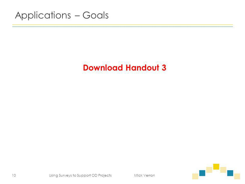 Applications – Goals 10 Using Surveys to Support OD Projects Mick Verran Download Handout 3