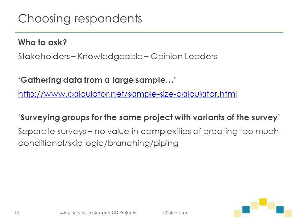 Choosing respondents Who to ask? Stakeholders – Knowledgeable – Opinion Leaders 'Gathering data from a large sample…' http://www.calculator.net/sample