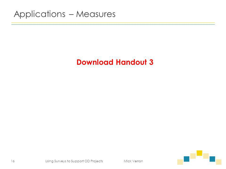 Applications – Measures 16 Using Surveys to Support OD Projects Mick Verran Download Handout 3