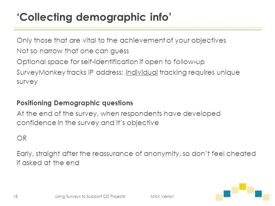 'Collecting demographic info' Only those that are vital to the achievement of your objectives Not so narrow that one can guess Optional space for self-identification if open to follow-up SurveyMonkey tracks IP address; individual tracking requires unique survey Positioning Demographic questions At the end of the survey, when respondents have developed confidence in the survey and it's objective OR Early, straight after the reassurance of anonymity, so don't feel cheated if asked at the end 18 Using Surveys to Support OD Projects Mick Verran