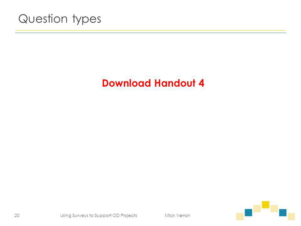 Question types 20 Using Surveys to Support OD Projects Mick Verran Download Handout 4