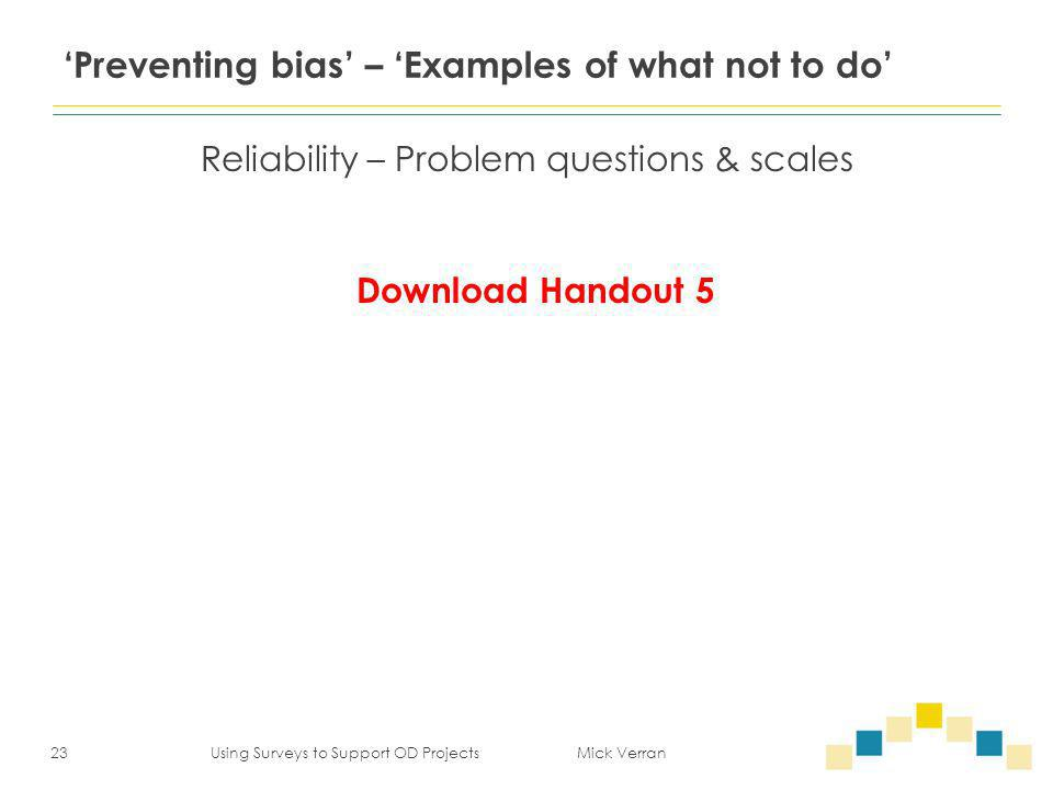 'Preventing bias' – 'Examples of what not to do' Reliability – Problem questions & scales 23 Using Surveys to Support OD Projects Mick Verran Download Handout 5