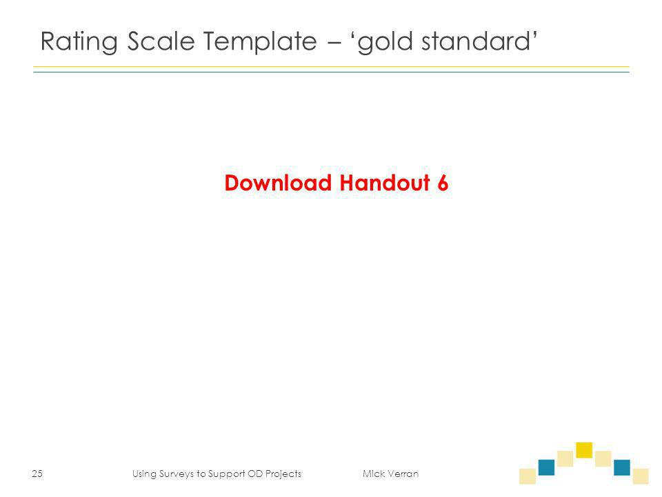 Rating Scale Template – 'gold standard' 25 Using Surveys to Support OD Projects Mick Verran Download Handout 6