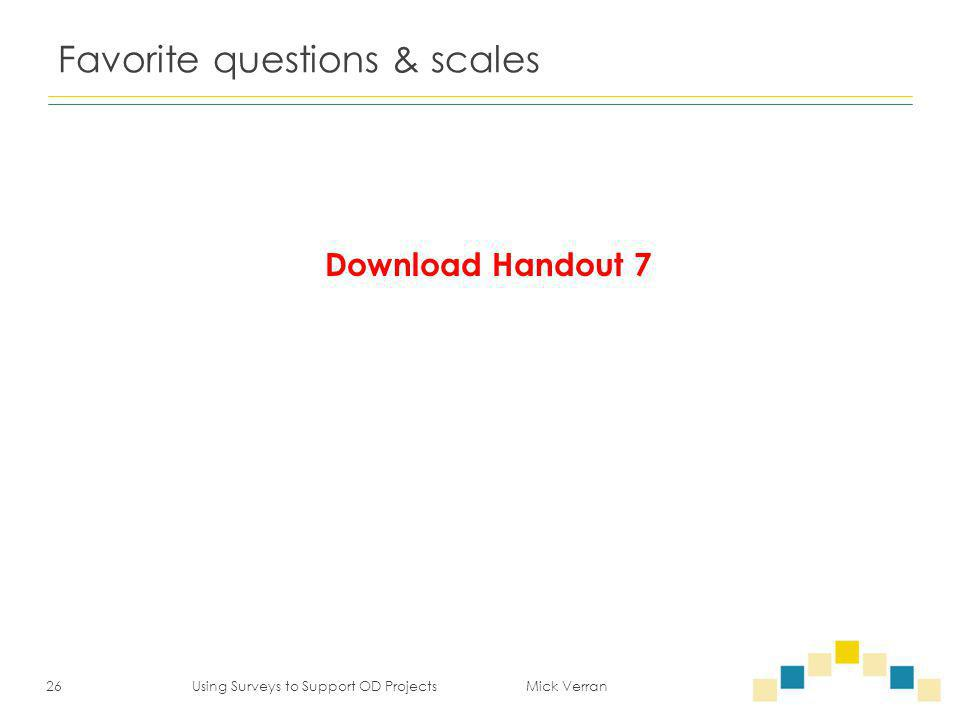 Favorite questions & scales 26 Using Surveys to Support OD Projects Mick Verran Download Handout 7