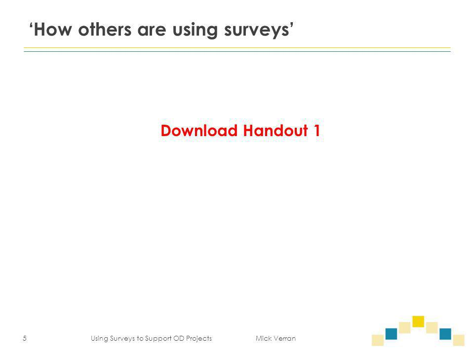 'How others are using surveys' 5 Using Surveys to Support OD Projects Mick Verran Download Handout 1