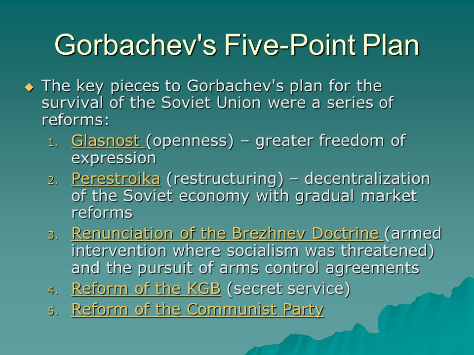 Gorbachev s Five-Point Plan  The key pieces to Gorbachev s plan for the survival of the Soviet Union were a series of reforms: 1.