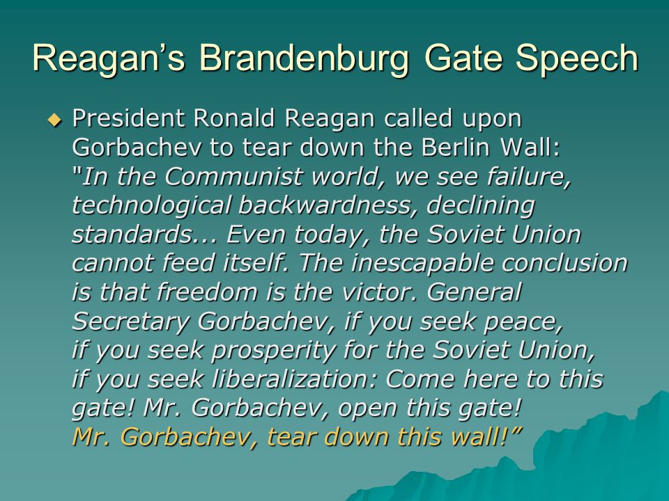 Reagan's Brandenburg Gate Speech  President Ronald Reagan called upon Gorbachev to tear down the Berlin Wall: In the Communist world, we see failure, technological backwardness, declining standards...