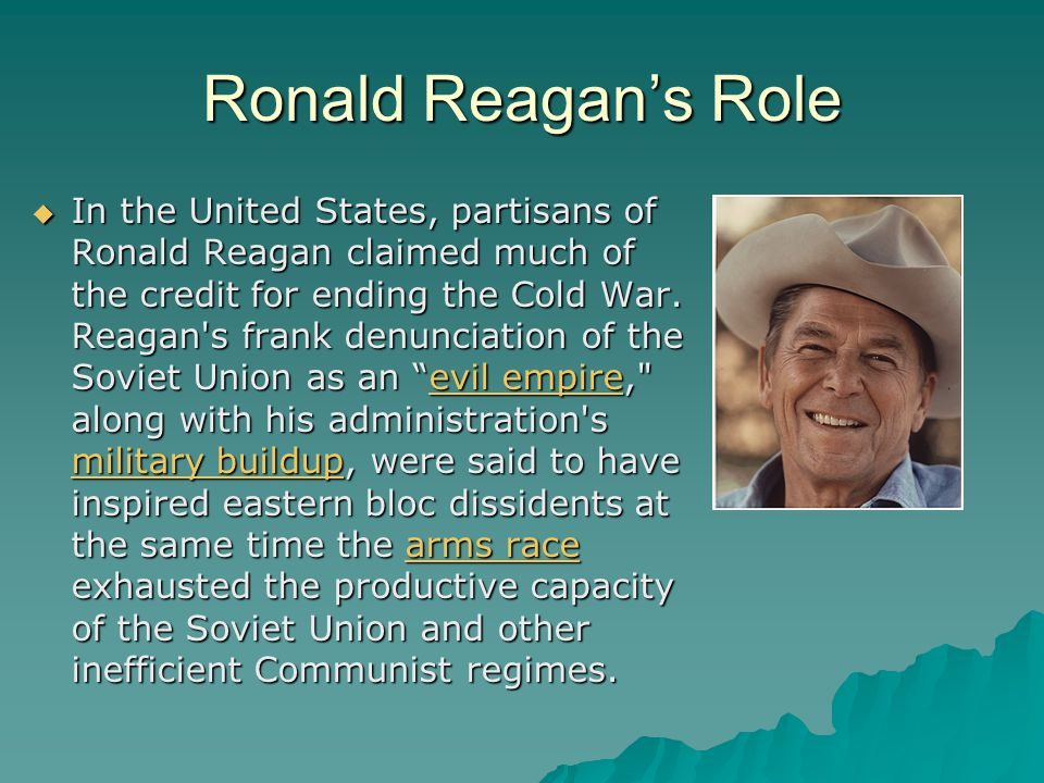 Ronald Reagan's Role  In the United States, partisans of Ronald Reagan claimed much of the credit for ending the Cold War.