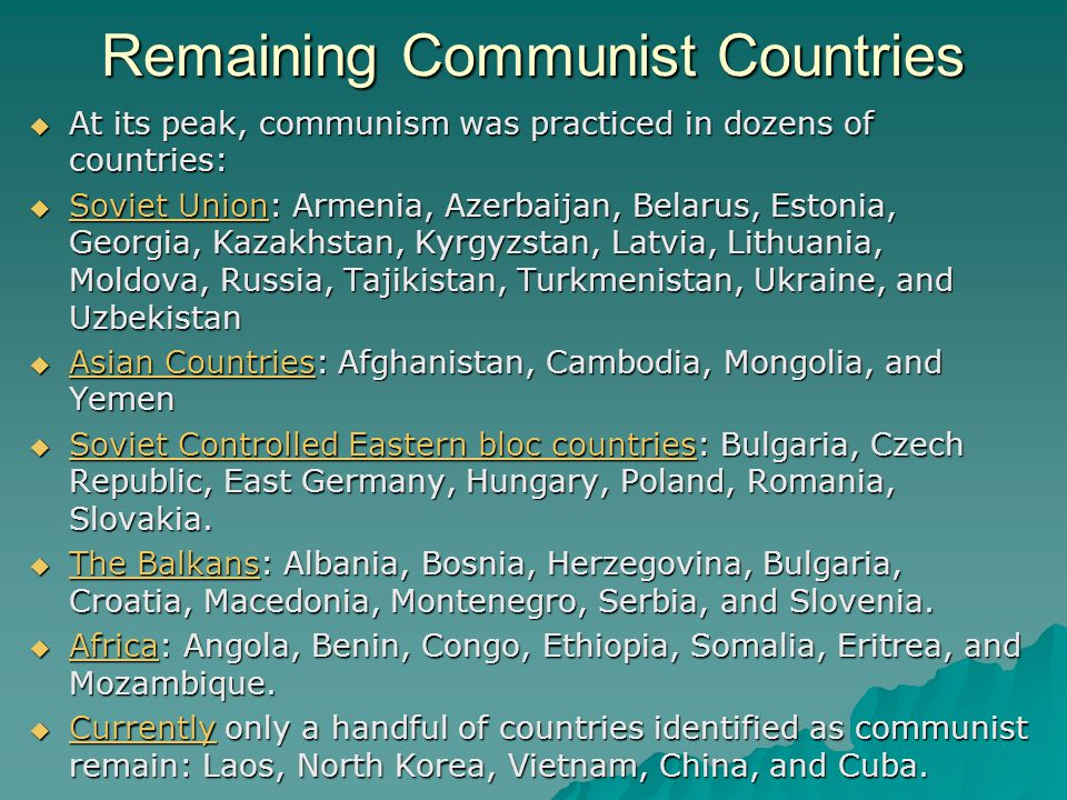 Remaining Communist Countries  At its peak, communism was practiced in dozens of countries:  Soviet Union: Armenia, Azerbaijan, Belarus, Estonia, Georgia, Kazakhstan, Kyrgyzstan, Latvia, Lithuania, Moldova, Russia, Tajikistan, Turkmenistan, Ukraine, and Uzbekistan  Asian Countries: Afghanistan, Cambodia, Mongolia, and Yemen  Soviet Controlled Eastern bloc countries: Bulgaria, Czech Republic, East Germany, Hungary, Poland, Romania, Slovakia.