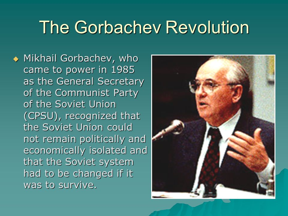 The Gorbachev Revolution  Mikhail Gorbachev, who came to power in 1985 as the General Secretary of the Communist Party of the Soviet Union (CPSU), recognized that the Soviet Union could not remain politically and economically isolated and that the Soviet system had to be changed if it was to survive.