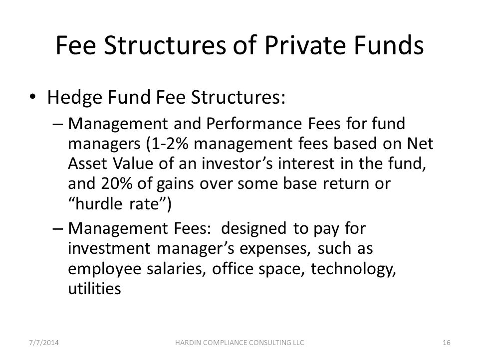 Fee Structures of Private Funds Hedge Fund Fee Structures: – Management and Performance Fees for fund managers (1-2% management fees based on Net Asset Value of an investor's interest in the fund, and 20% of gains over some base return or hurdle rate ) – Management Fees: designed to pay for investment manager's expenses, such as employee salaries, office space, technology, utilities 7/7/201416HARDIN COMPLIANCE CONSULTING LLC