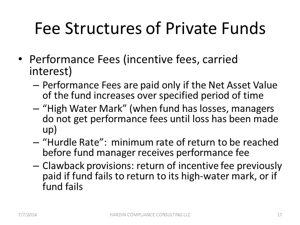 Fee Structures of Private Funds Performance Fees (incentive fees, carried interest) – Performance Fees are paid only if the Net Asset Value of the fund increases over specified period of time – High Water Mark (when fund has losses, managers do not get performance fees until loss has been made up) – Hurdle Rate : minimum rate of return to be reached before fund manager receives performance fee – Clawback provisions: return of incentive fee previously paid if fund fails to return to its high-water mark, or if fund fails 7/7/201417HARDIN COMPLIANCE CONSULTING LLC