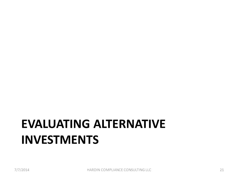 EVALUATING ALTERNATIVE INVESTMENTS 7/7/201421HARDIN COMPLIANCE CONSULTING LLC