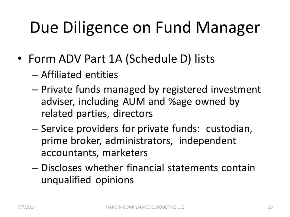 Due Diligence on Fund Manager Form ADV Part 1A (Schedule D) lists – Affiliated entities – Private funds managed by registered investment adviser, including AUM and %age owned by related parties, directors – Service providers for private funds: custodian, prime broker, administrators, independent accountants, marketers – Discloses whether financial statements contain unqualified opinions 7/7/201428HARDIN COMPLIANCE CONSULTING LLC