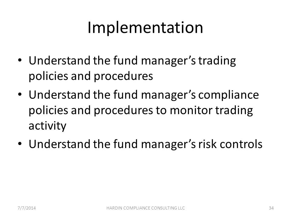 Implementation Understand the fund manager's trading policies and procedures Understand the fund manager's compliance policies and procedures to monitor trading activity Understand the fund manager's risk controls 7/7/201434HARDIN COMPLIANCE CONSULTING LLC