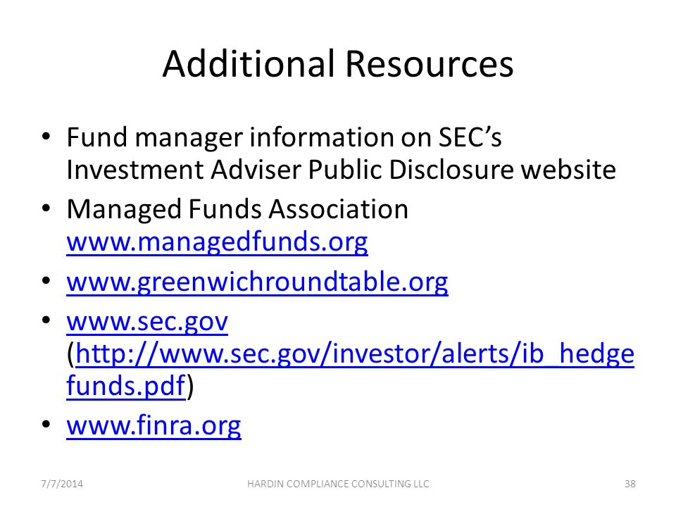 Additional Resources Fund manager information on SEC's Investment Adviser Public Disclosure website Managed Funds Association www.managedfunds.org www.managedfunds.org www.greenwichroundtable.org www.sec.gov (http://www.sec.gov/investor/alerts/ib_hedge funds.pdf) www.sec.govhttp://www.sec.gov/investor/alerts/ib_hedge funds.pdf www.finra.org 7/7/201438HARDIN COMPLIANCE CONSULTING LLC