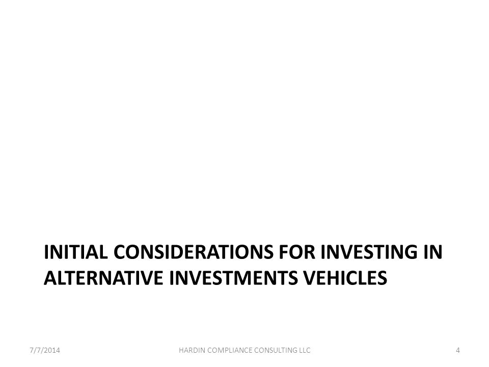INITIAL CONSIDERATIONS FOR INVESTING IN ALTERNATIVE INVESTMENTS VEHICLES 7/7/20144HARDIN COMPLIANCE CONSULTING LLC