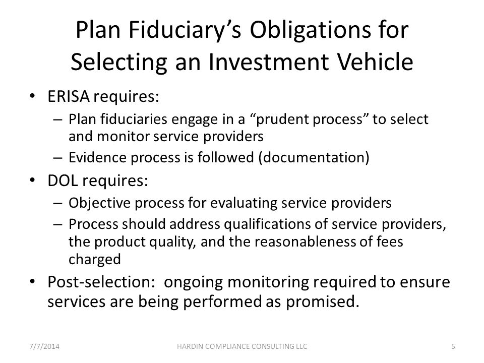 Initial Considerations For Alternative Investments Determine whether plan documents permit the investment (allowed by investment policy statement?) Assess whether investment provides sufficient liquidity for plan needs (lock up periods and periodic redemption rights) Review whether investment meets the plan's diversification objectives Analyze risk/return characteristics of investment Assess potential for prohibited transaction 7/7/20146HARDIN COMPLIANCE CONSULTING LLC