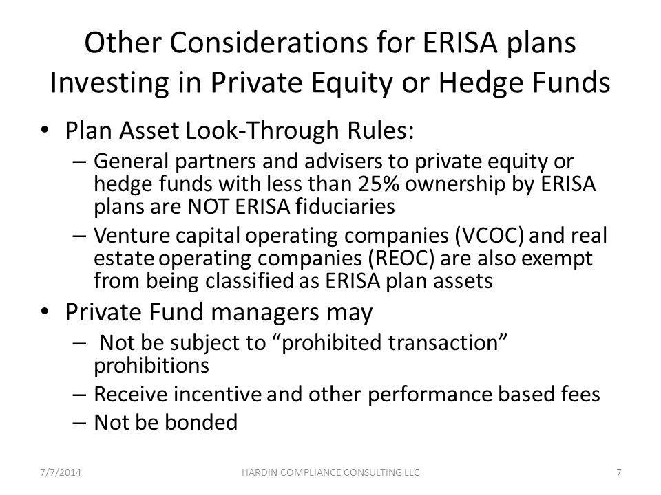 Other Considerations for ERISA plans Investing in Private Equity or Hedge Funds Plan Asset Look-Through Rules: – General partners and advisers to private equity or hedge funds with less than 25% ownership by ERISA plans are NOT ERISA fiduciaries – Venture capital operating companies (VCOC) and real estate operating companies (REOC) are also exempt from being classified as ERISA plan assets Private Fund managers may – Not be subject to prohibited transaction prohibitions – Receive incentive and other performance based fees – Not be bonded 7/7/20147HARDIN COMPLIANCE CONSULTING LLC