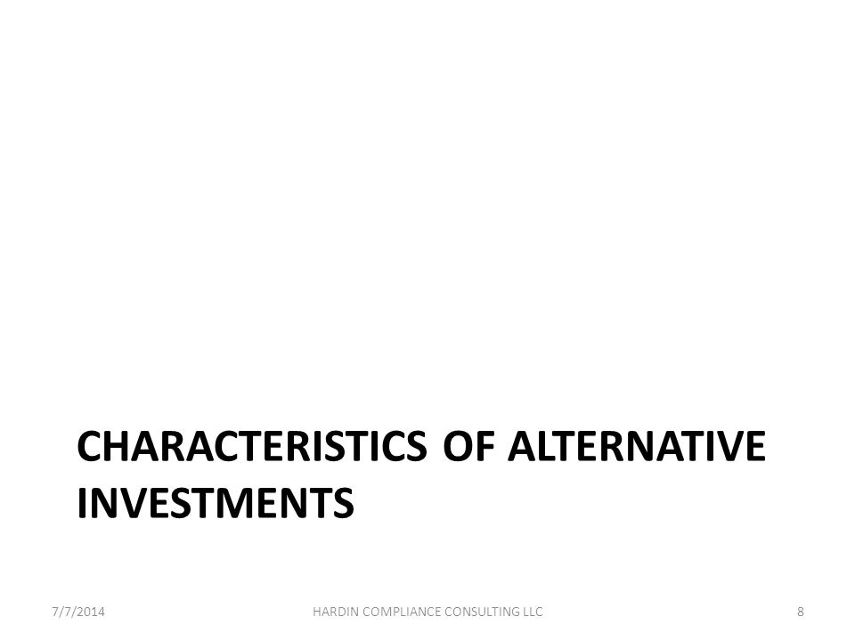 Characteristics of Alternative Investments Limited partnership, LLC or collective trust (bank-sponsored) Private investment company, qualified for an exemption from SEC-registration No prospectus: offering made through confidential private placement memorandum, limited partnership agreement, and subscription agreement 7/7/20149HARDIN COMPLIANCE CONSULTING LLC