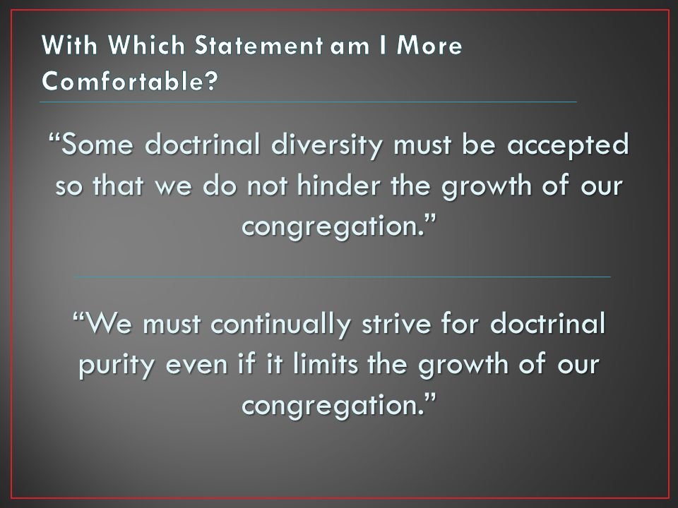 Some doctrinal diversity must be accepted so that we do not hinder the growth of our congregation. We must continually strive for doctrinal purity even if it limits the growth of our congregation.