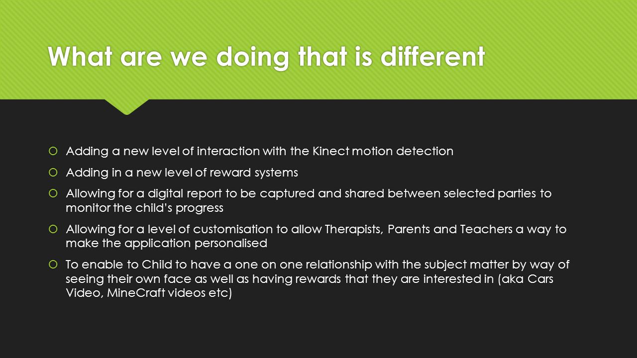What are we doing that is different  Adding a new level of interaction with the Kinect motion detection  Adding in a new level of reward systems  Allowing for a digital report to be captured and shared between selected parties to monitor the child's progress  Allowing for a level of customisation to allow Therapists, Parents and Teachers a way to make the application personalised  To enable to Child to have a one on one relationship with the subject matter by way of seeing their own face as well as having rewards that they are interested in (aka Cars Video, MineCraft videos etc)  Adding a new level of interaction with the Kinect motion detection  Adding in a new level of reward systems  Allowing for a digital report to be captured and shared between selected parties to monitor the child's progress  Allowing for a level of customisation to allow Therapists, Parents and Teachers a way to make the application personalised  To enable to Child to have a one on one relationship with the subject matter by way of seeing their own face as well as having rewards that they are interested in (aka Cars Video, MineCraft videos etc)