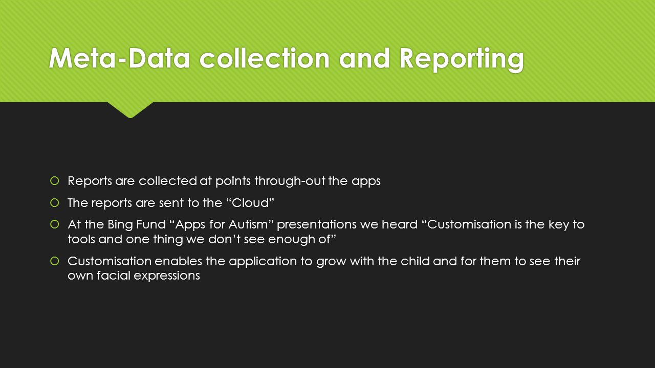 Meta-Data collection and Reporting  Reports are collected at points through-out the apps  The reports are sent to the Cloud  At the Bing Fund Apps for Autism presentations we heard Customisation is the key to tools and one thing we don't see enough of  Customisation enables the application to grow with the child and for them to see their own facial expressions  Reports are collected at points through-out the apps  The reports are sent to the Cloud  At the Bing Fund Apps for Autism presentations we heard Customisation is the key to tools and one thing we don't see enough of  Customisation enables the application to grow with the child and for them to see their own facial expressions