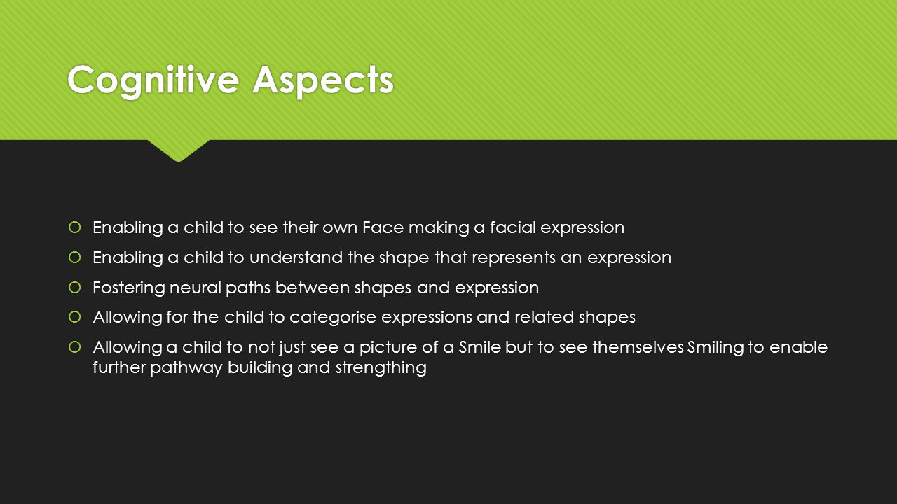 Cognitive Aspects  Enabling a child to see their own Face making a facial expression  Enabling a child to understand the shape that represents an expression  Fostering neural paths between shapes and expression  Allowing for the child to categorise expressions and related shapes  Allowing a child to not just see a picture of a Smile but to see themselves Smiling to enable further pathway building and strengthing  Enabling a child to see their own Face making a facial expression  Enabling a child to understand the shape that represents an expression  Fostering neural paths between shapes and expression  Allowing for the child to categorise expressions and related shapes  Allowing a child to not just see a picture of a Smile but to see themselves Smiling to enable further pathway building and strengthing