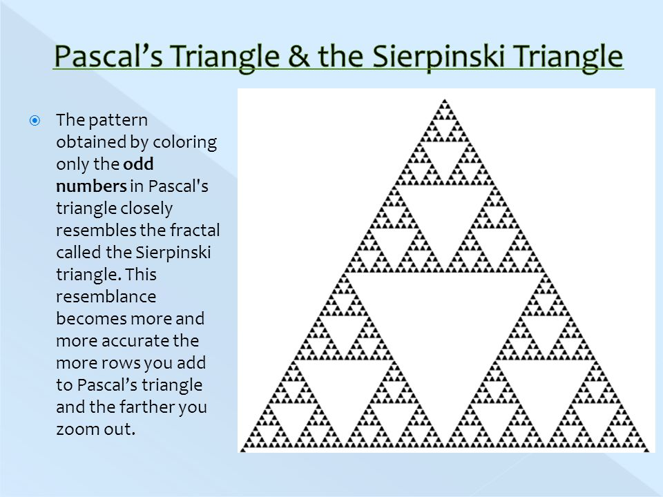  The pattern obtained by coloring only the odd numbers in Pascal s triangle closely resembles the fractal called the Sierpinski triangle.