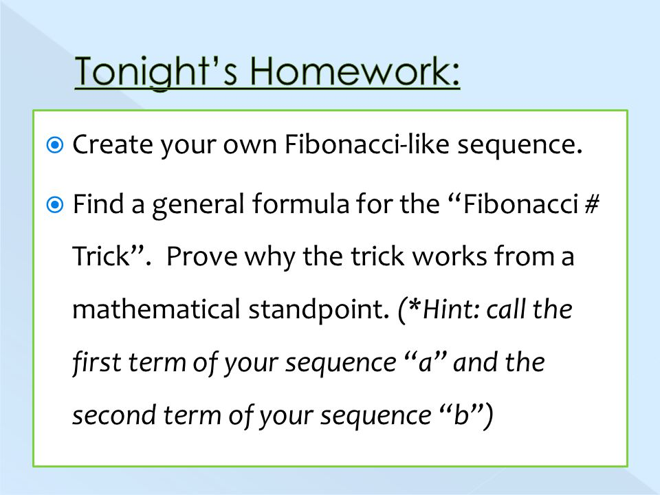  Create your own Fibonacci-like sequence.  Find a general formula for the Fibonacci # Trick .