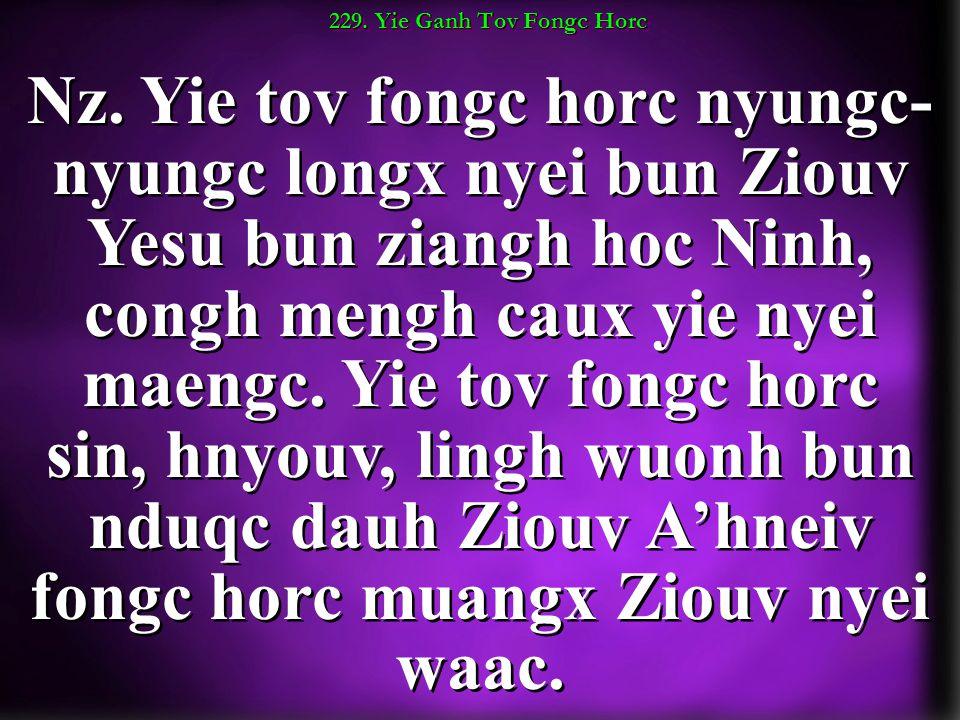 229. Yie Ganh Tov Fongc Horc Nz. Yie tov fongc horc nyungc- nyungc longx nyei bun Ziouv Yesu bun ziangh hoc Ninh, congh mengh caux yie nyei maengc. Yi