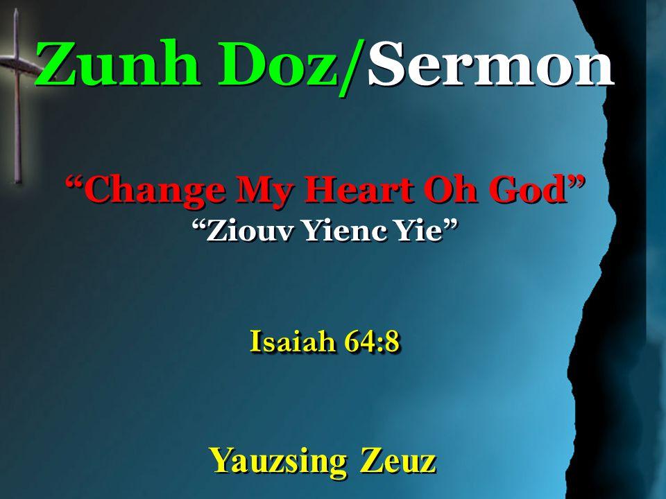 Zunh Doz/Sermon Change My Heart Oh God Ziouv Yienc Yie Isaiah 64:8 Zunh Doz/Sermon Change My Heart Oh God Ziouv Yienc Yie Isaiah 64:8 Yauzsing Zeuz