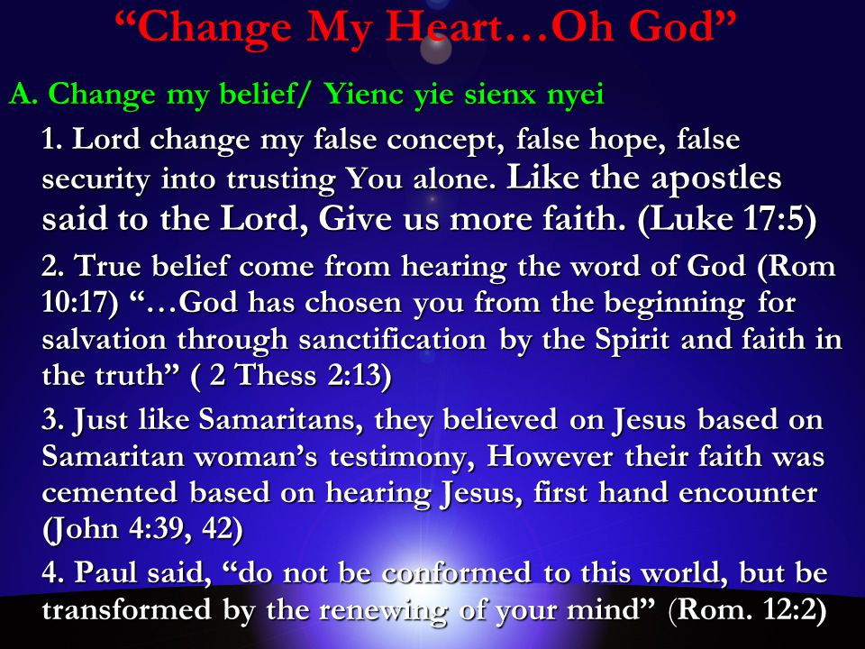 """""""Change My Heart…Oh God"""" A. Change my belief/ Yienc yie sienx nyei 1. Lord change my false concept, false hope, false security into trusting You alone"""