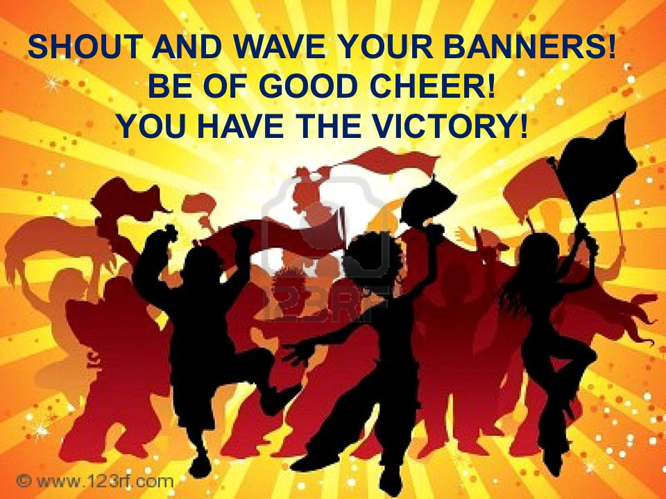 SHOUT AND WAVE YOUR BANNERS! BE OF GOOD CHEER! YOU HAVE THE VICTORY!