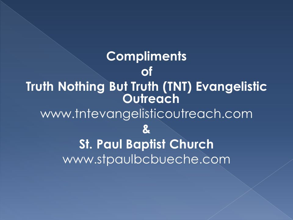 Compliments of Truth Nothing But Truth (TNT) Evangelistic Outreach www.tntevangelisticoutreach.com & St. Paul Baptist Church www.stpaulbcbueche.com