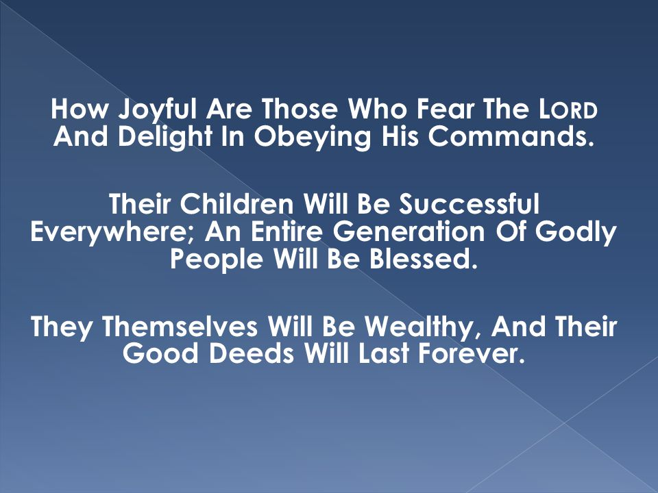How Joyful Are Those Who Fear The L ORD And Delight In Obeying His Commands. Their Children Will Be Successful Everywhere; An Entire Generation Of God