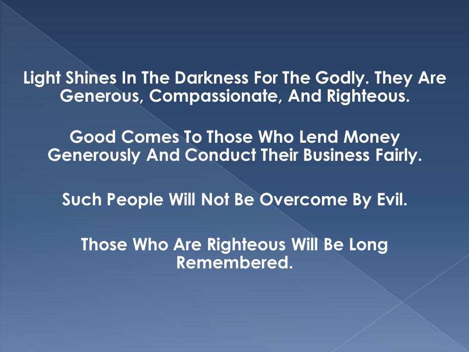 Light Shines In The Darkness For The Godly. They Are Generous, Compassionate, And Righteous. Good Comes To Those Who Lend Money Generously And Conduct